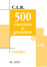 CLR 500 exercices de Géométrie CM - Corrigés - Ed.2002