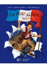 Les Dossiers Hachette Histoire Cycle 3 - Le XIXe siècle - Livre de l'élève - Ed.2008