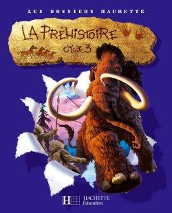 Les Dossiers Hachette Histoire Cycle 3 - La Préhistoire - Livre de l'élève - Ed.2007