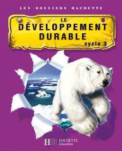 Les Dossiers Hachette Sciences Cycle 3 - Le Développement durable - Livre de l'élève - Ed.2007