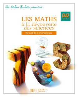 Les Ateliers Hachette Les Maths à la découverte des Sciences CM2 - Livre de l'élève - Ed.2008