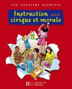 Les Dossiers Hachette Instruction Civique et Morale Cycle 3 - Livre de l'élève - Ed.2009