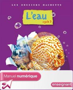 Les Dossiers Hachette Sciences Cycle 3 - L'eau - Manuel numérique enseignant - 2009