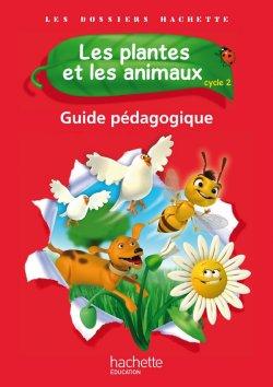 Les Dossiers Hachette Sciences Cycle 2 - Les plantes et les animaux - Guide pédagogique - Ed. 2012