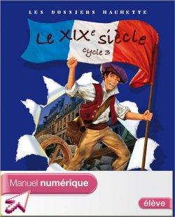 Les Dossiers Hachette Histoire Cycle 3 - Le XIXe siècle - Manuel numérique élève - Ed. 2008