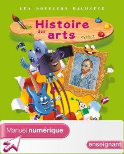 Les Dossiers Hachette Histoire Cycle 2 - Histoire des Arts - Manuel num simple enseignant - Ed. 2013
