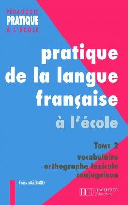 Pratiques de la langue française - Tome 2 : vocabulaire, orthographe grammaticale