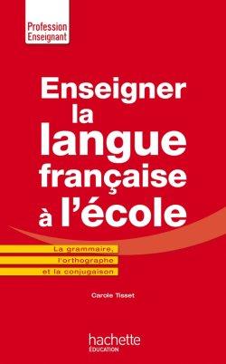 Enseigner la langue française à l'école - La grammaire, le vocabulaire et la conjugaison